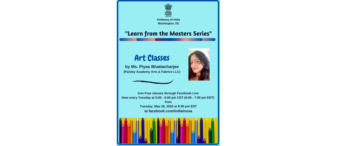 "<p>Explore the world of colors @ #StayAtHome by joining our free online art classes, conducted by Ms. Piyas Bhattacharjee. Every Tuesday at 6 PM EDT, live-streamed on the Embassy's Facebook page <a href=""https://facebook.com/IndiaInUSA/"" target=""_blank"" rel=""noopener"">https://facebook.com/IndiaInUSA/</a>. Know about Ms. Bhattacharjee <a href=""https://www.facebook.com/PaisleyAcademyArts"" target=""_blank"" rel=""noopener"">https://www.facebook.com/PaisleyAcademyArts</a></p>"